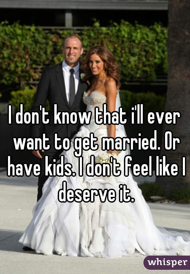 I don't know that i'll ever want to get married. Or have kids. I don't feel like I deserve it.