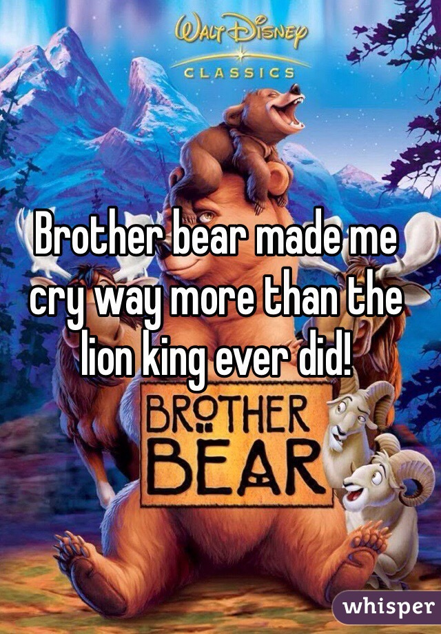 Brother bear made me cry way more than the lion king ever did!