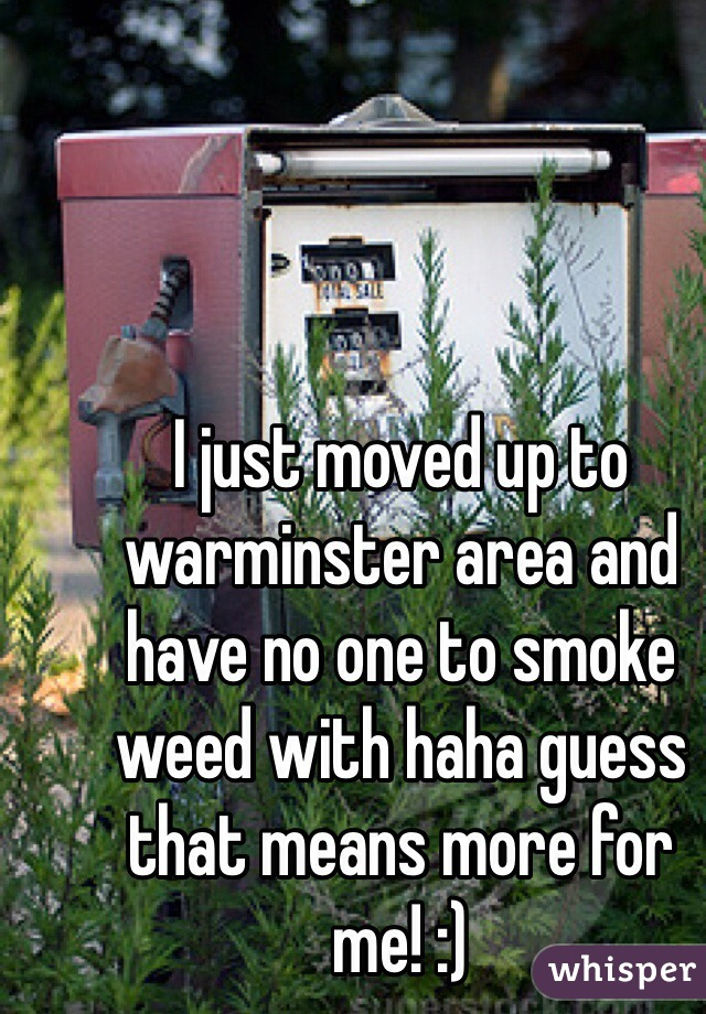 I just moved up to warminster area and have no one to smoke weed with haha guess that means more for me! :)