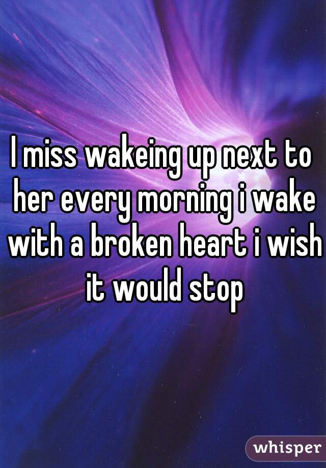 I miss wakeing up next to her every morning i wake with a broken heart i wish it would stop