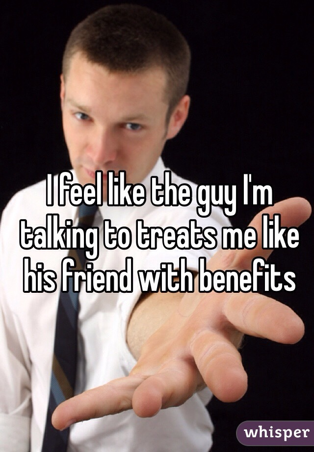 I feel like the guy I'm talking to treats me like his friend with benefits