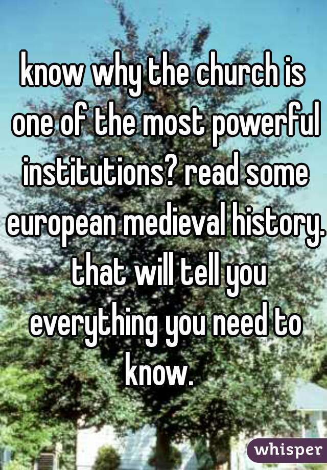know why the church is one of the most powerful institutions? read some european medieval history.  that will tell you everything you need to know.