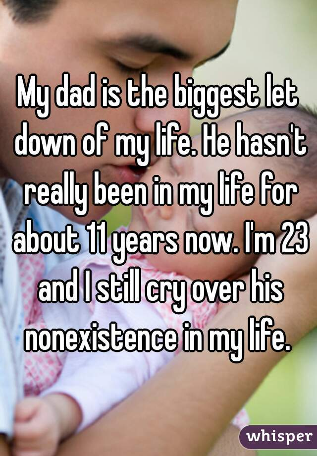My dad is the biggest let down of my life. He hasn't really been in my life for about 11 years now. I'm 23 and I still cry over his nonexistence in my life.
