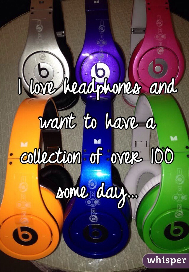 I love headphones and want to have a collection of over 100 some day…