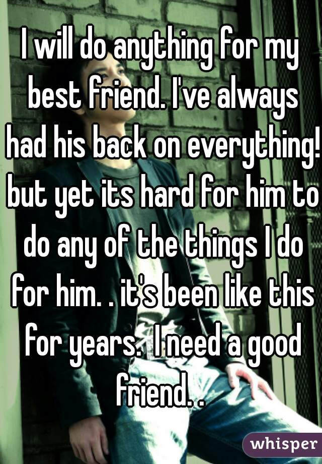 I will do anything for my best friend. I've always had his back on everything! but yet its hard for him to do any of the things I do for him. . it's been like this for years.  I need a good friend. .