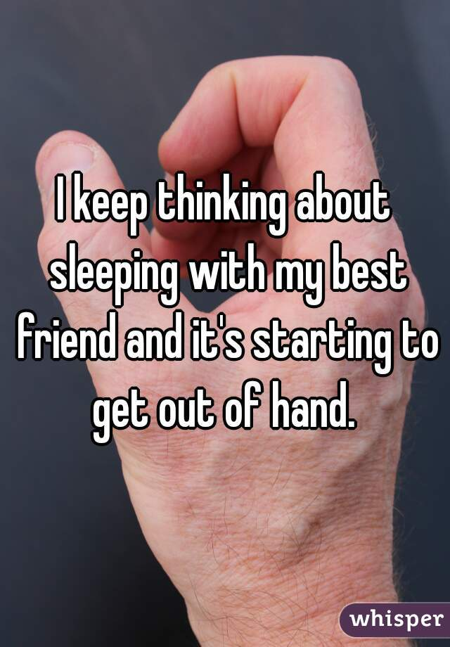 I keep thinking about sleeping with my best friend and it's starting to get out of hand.
