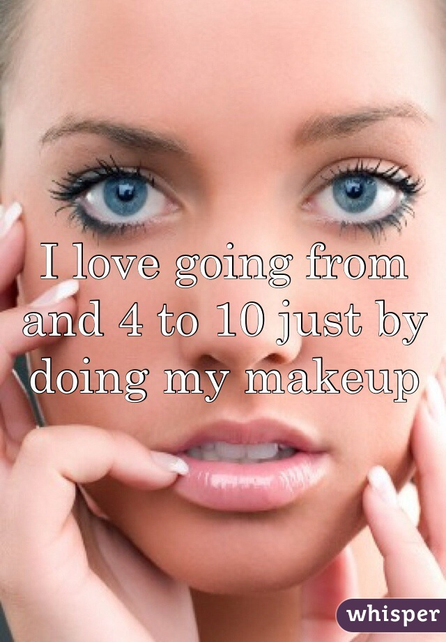I love going from and 4 to 10 just by doing my makeup