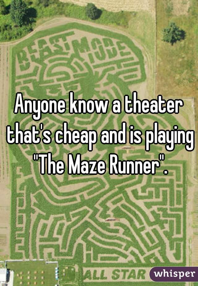 """Anyone know a theater that's cheap and is playing """"The Maze Runner""""."""