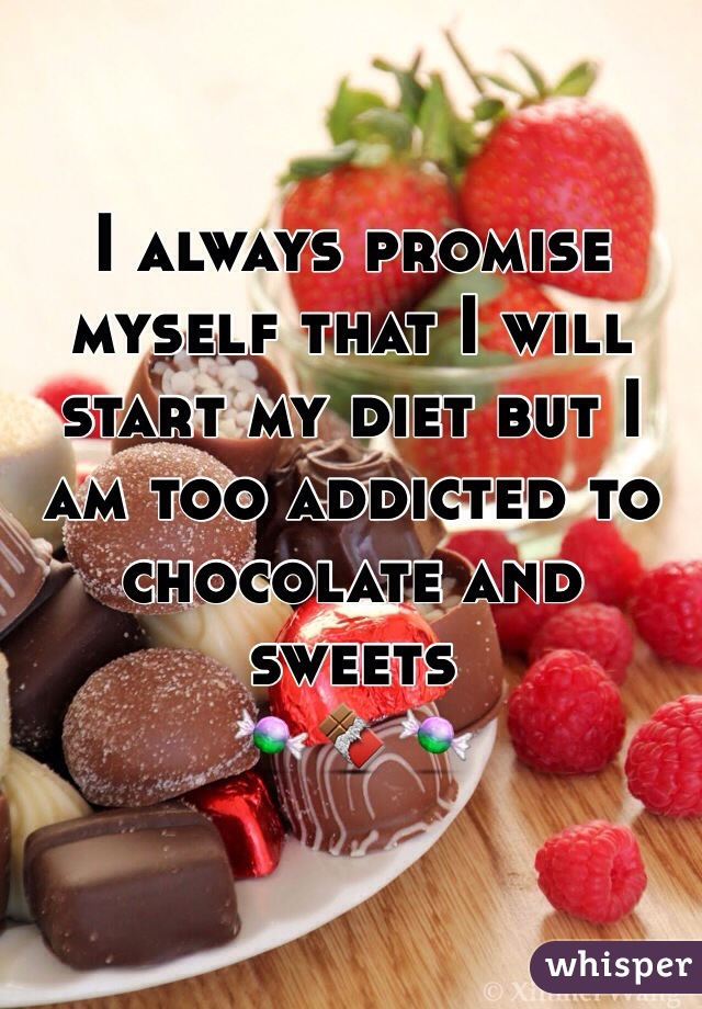 I always promise myself that I will start my diet but I am too addicted to chocolate and sweets 🍬🍫🍬