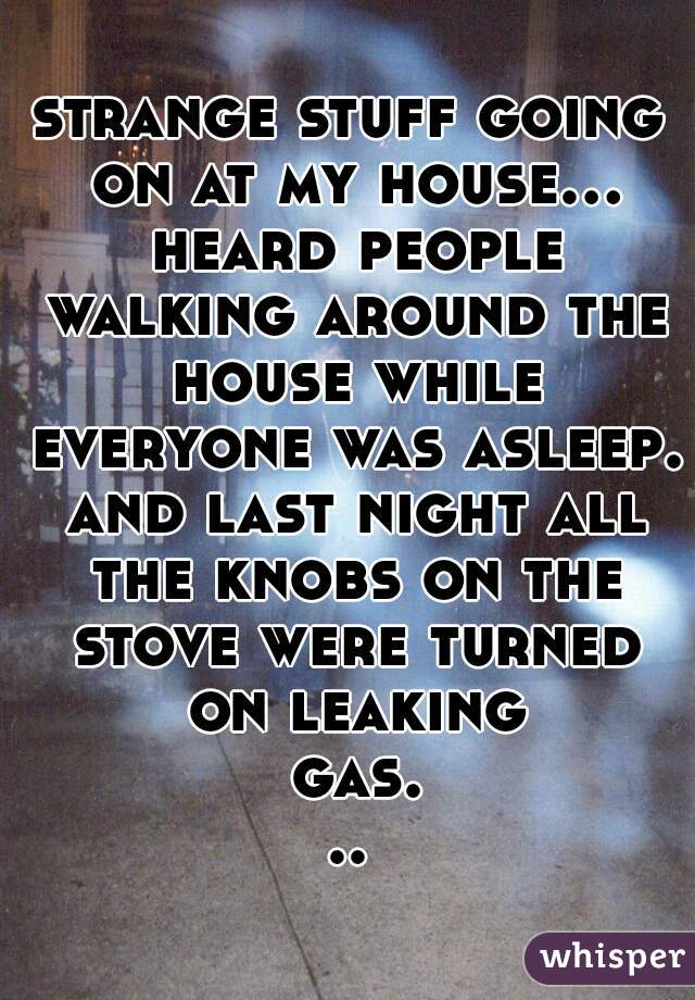 strange stuff going on at my house... heard people walking around the house while everyone was asleep. and last night all the knobs on the stove were turned on leaking gas...