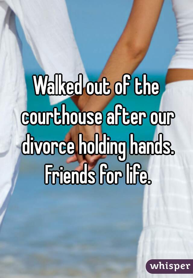 Walked out of the courthouse after our divorce holding hands. Friends for life.