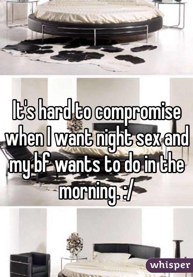 It's hard to compromise when I want night sex and my bf wants to do in the morning. :/