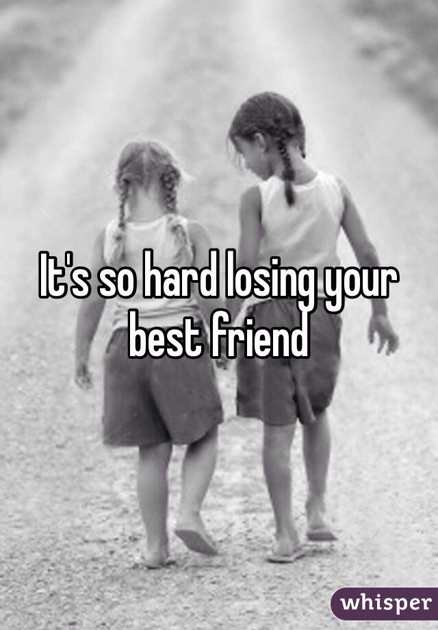 It's so hard losing your best friend