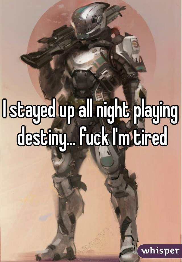 I stayed up all night playing destiny... fuck I'm tired
