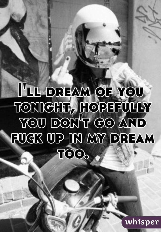 I'll dream of you tonight, hopefully you don't go and fuck up in my dream too.