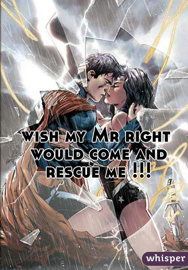 wish my Mr right would come and rescue me !!!