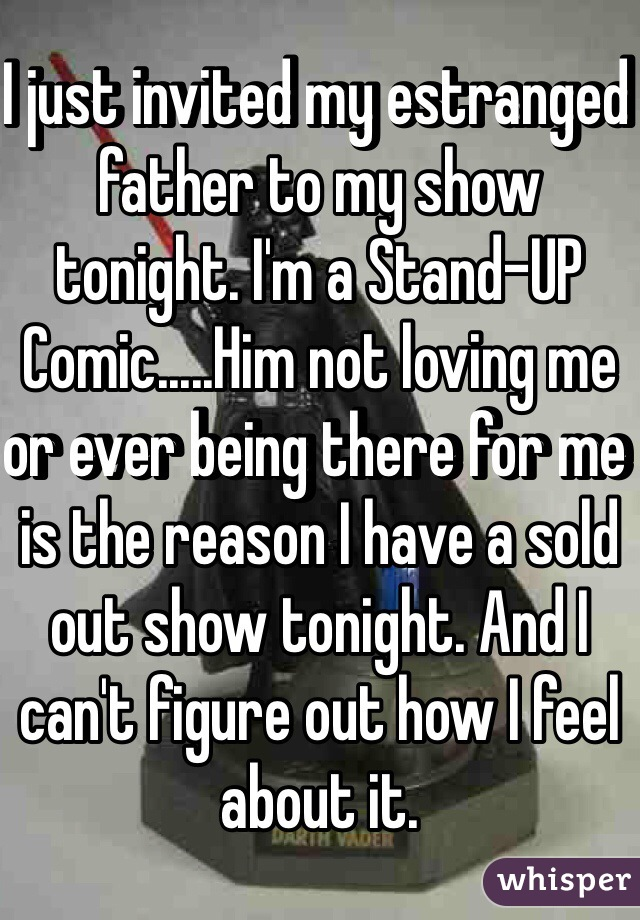 I just invited my estranged father to my show tonight. I'm a Stand-UP Comic.....Him not loving me or ever being there for me is the reason I have a sold out show tonight. And I can't figure out how I feel about it.