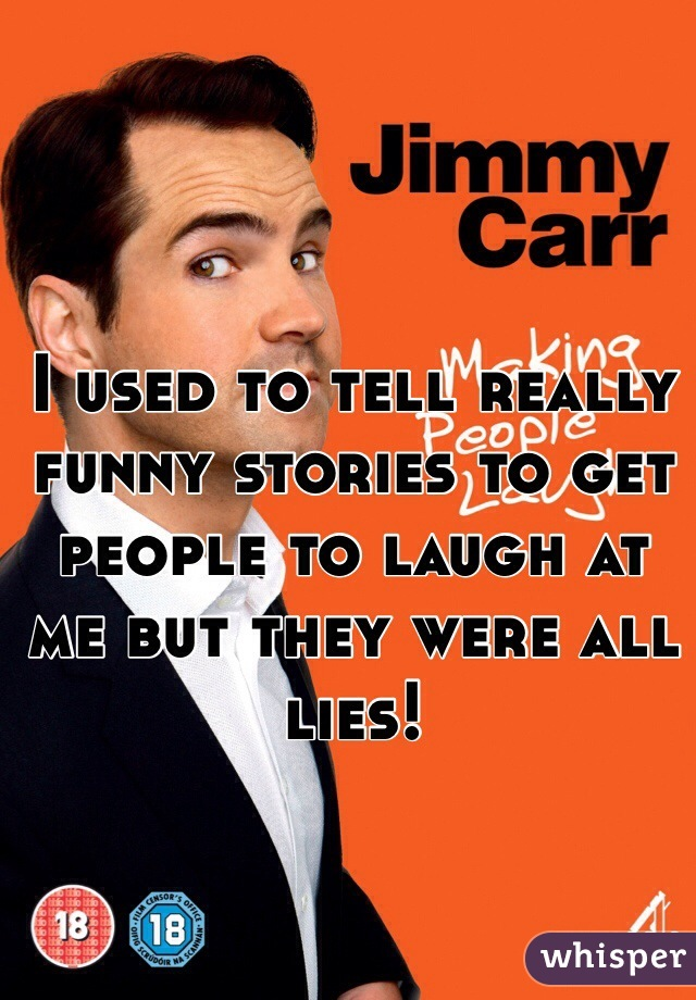 I used to tell really funny stories to get people to laugh at me but they were all lies!