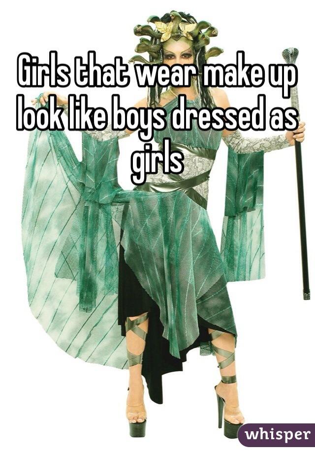 Girls that wear make up look like boys dressed as girls