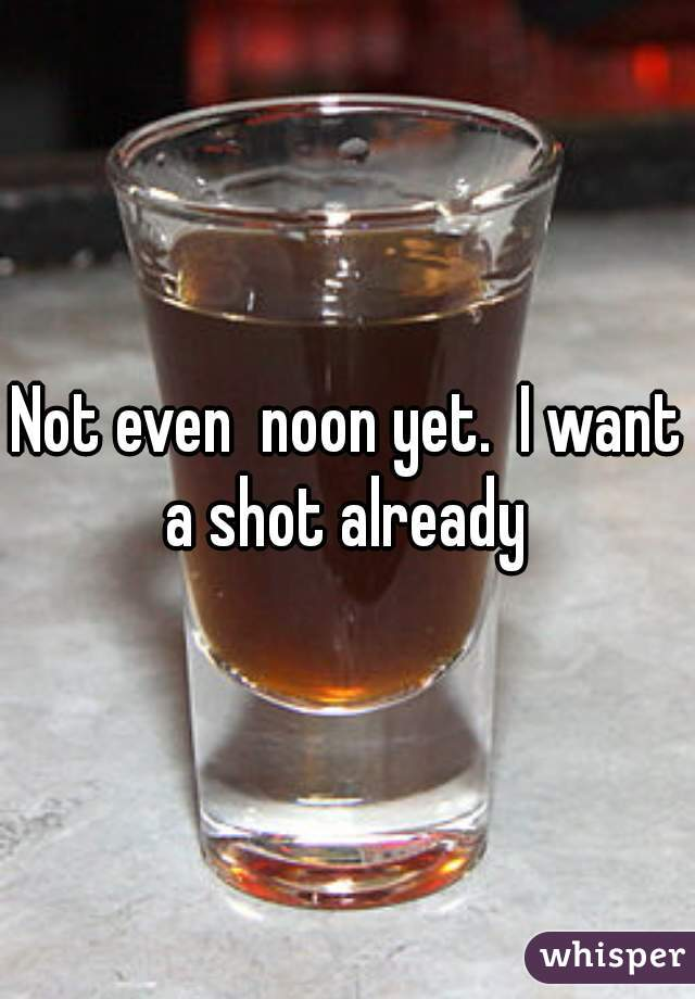 Not even  noon yet.  I want a shot already
