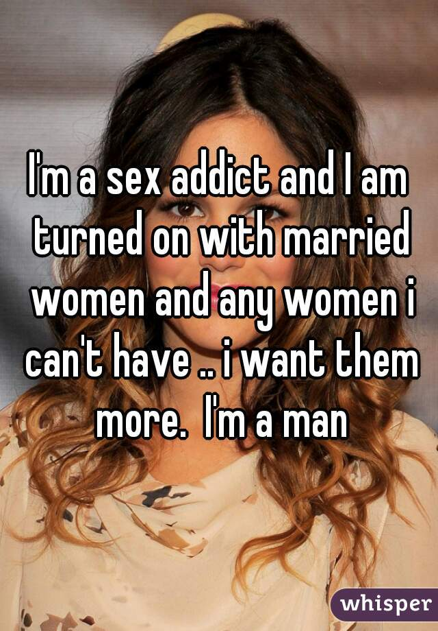 I'm a sex addict and I am turned on with married women and any women i can't have .. i want them more.  I'm a man