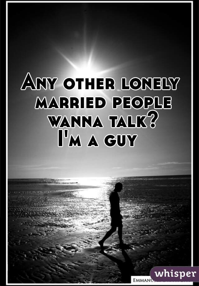Any other lonely married people wanna talk? I'm a guy