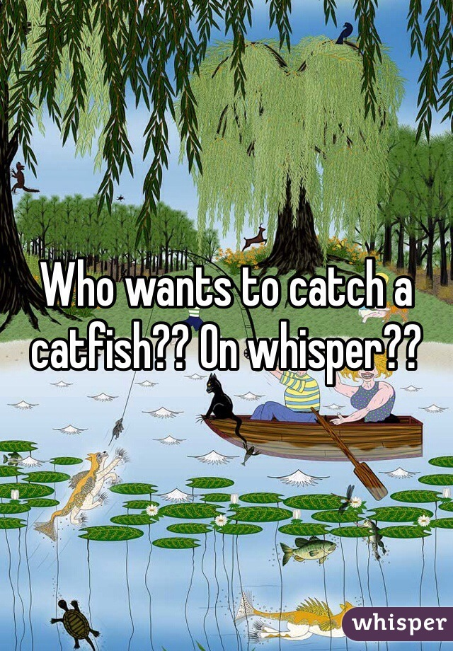 Who wants to catch a catfish?? On whisper??