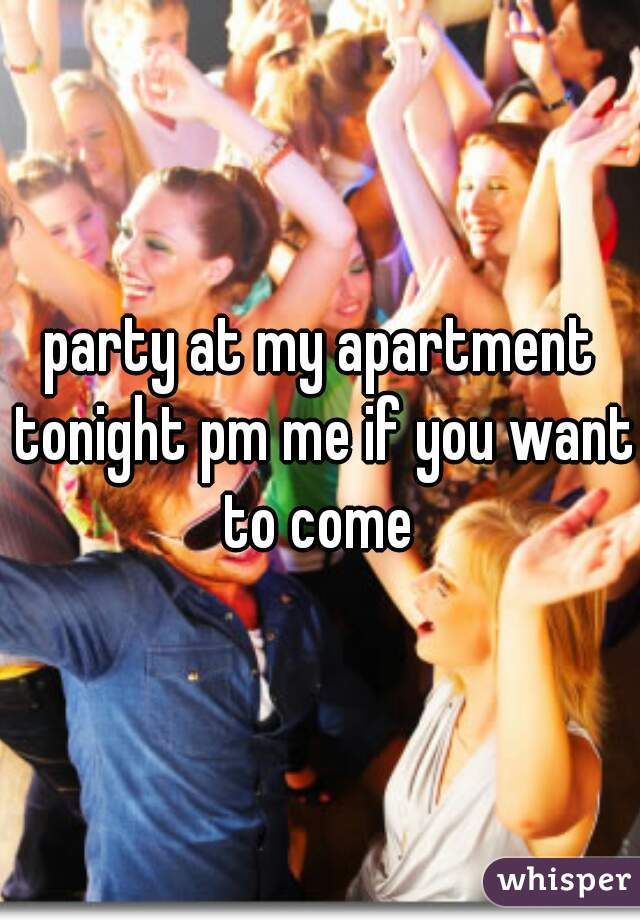 party at my apartment tonight pm me if you want to come