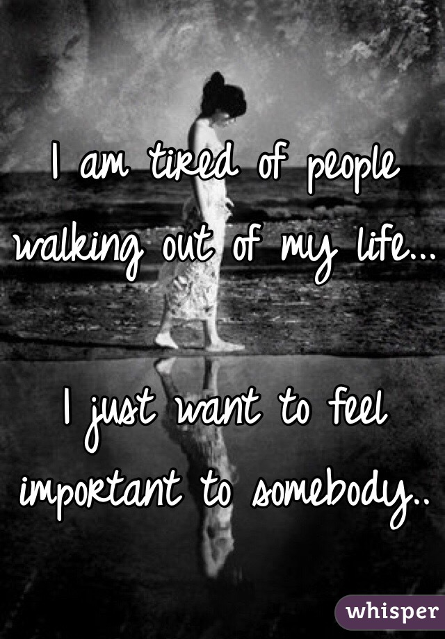 I am tired of people walking out of my life...  I just want to feel important to somebody..