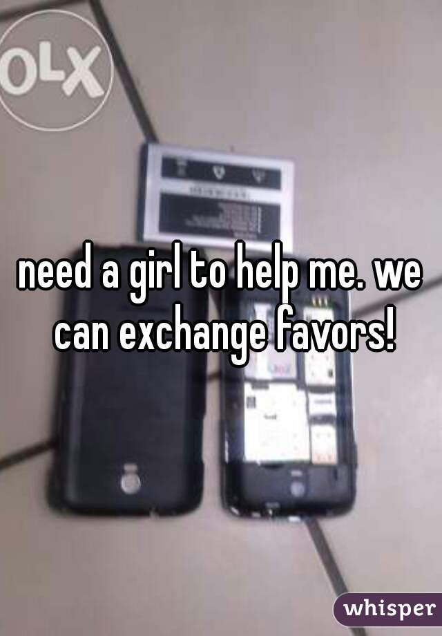 need a girl to help me. we can exchange favors!