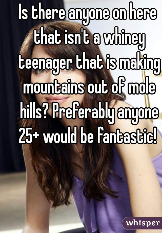 Is there anyone on here that isn't a whiney teenager that is making mountains out of mole hills? Preferably anyone 25+ would be fantastic!