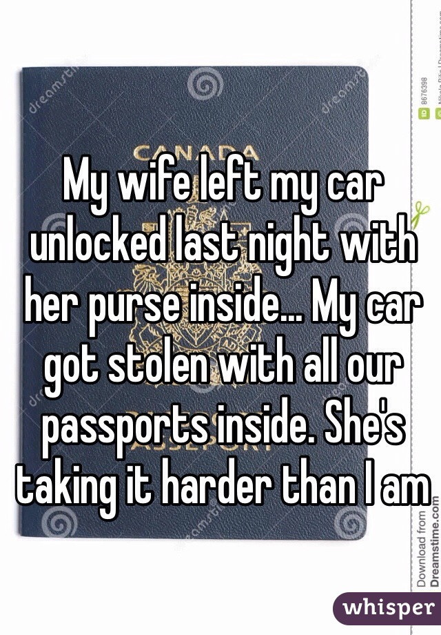 My wife left my car unlocked last night with her purse inside... My car got stolen with all our passports inside. She's taking it harder than I am