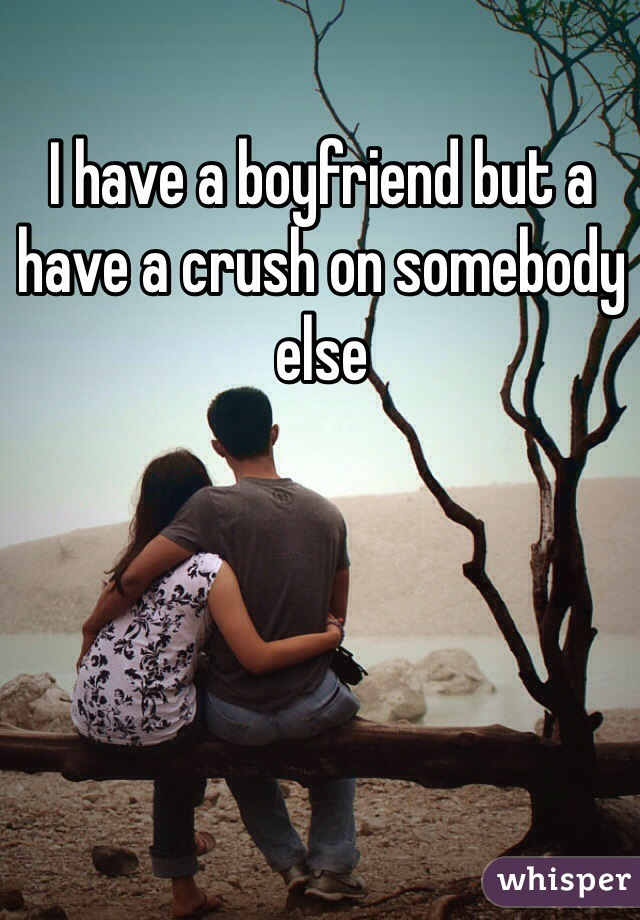 I have a boyfriend but a have a crush on somebody else