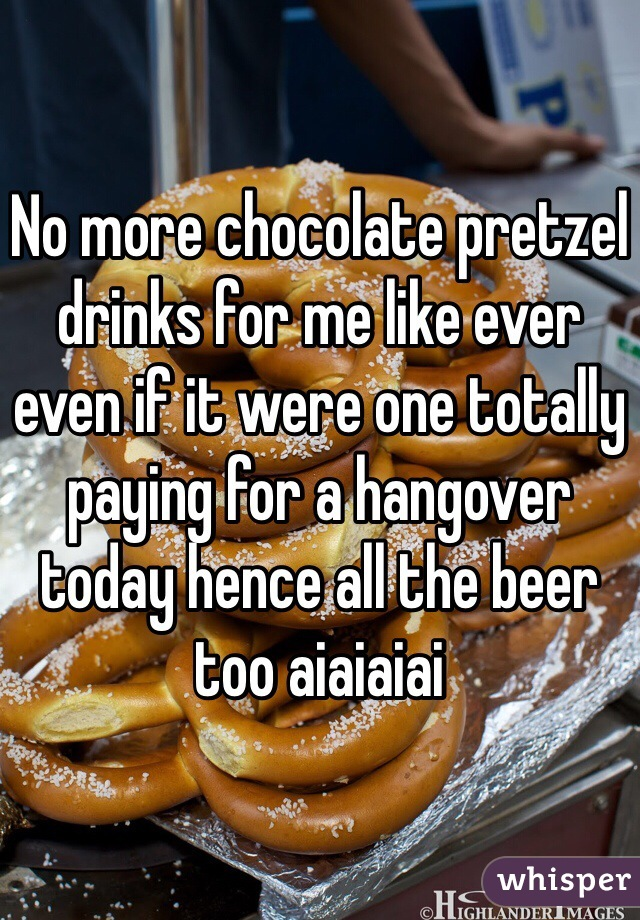 No more chocolate pretzel drinks for me like ever even if it were one totally paying for a hangover today hence all the beer too aiaiaiai