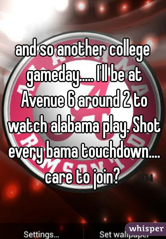 and so another college gameday..... I'll be at Avenue 6 around 2 to watch alabama play. Shot every bama touchdown.... care to join?