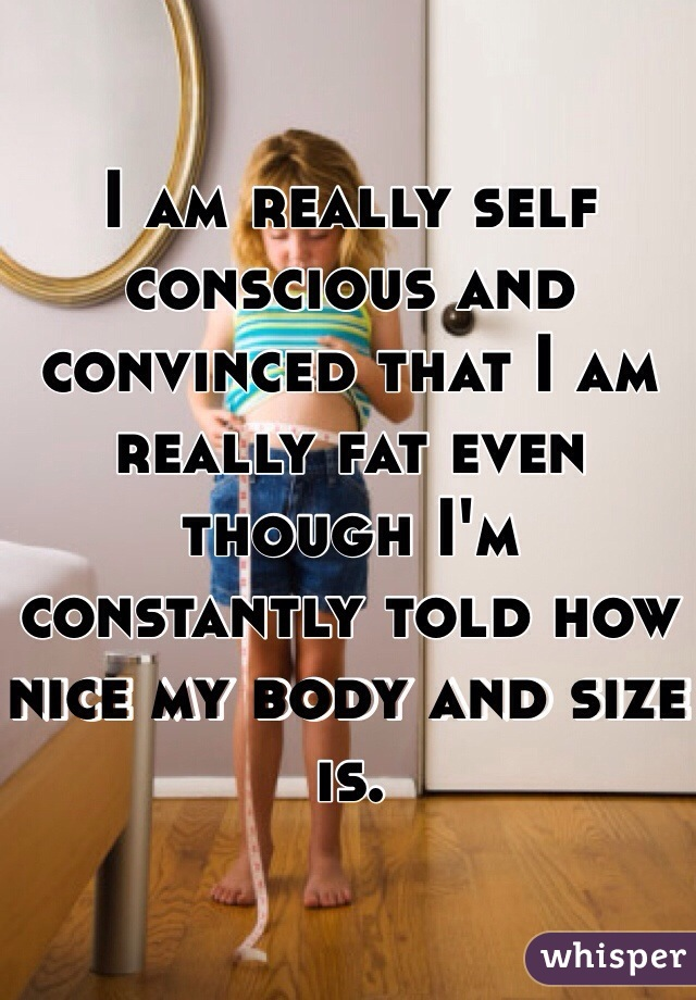 I am really self conscious and convinced that I am really fat even though I'm constantly told how nice my body and size is.