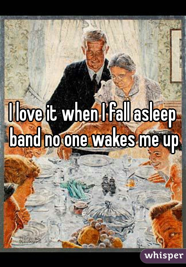 I love it when I fall asleep band no one wakes me up