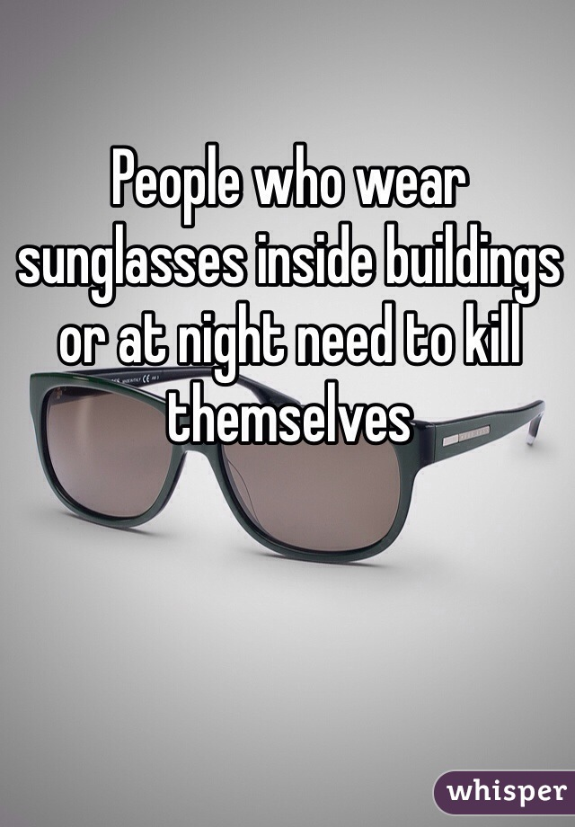 People who wear sunglasses inside buildings or at night need to kill themselves