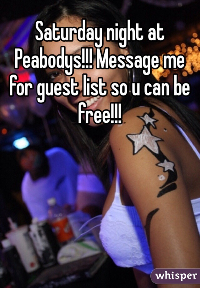 Saturday night at Peabodys!!! Message me for guest list so u can be free!!!