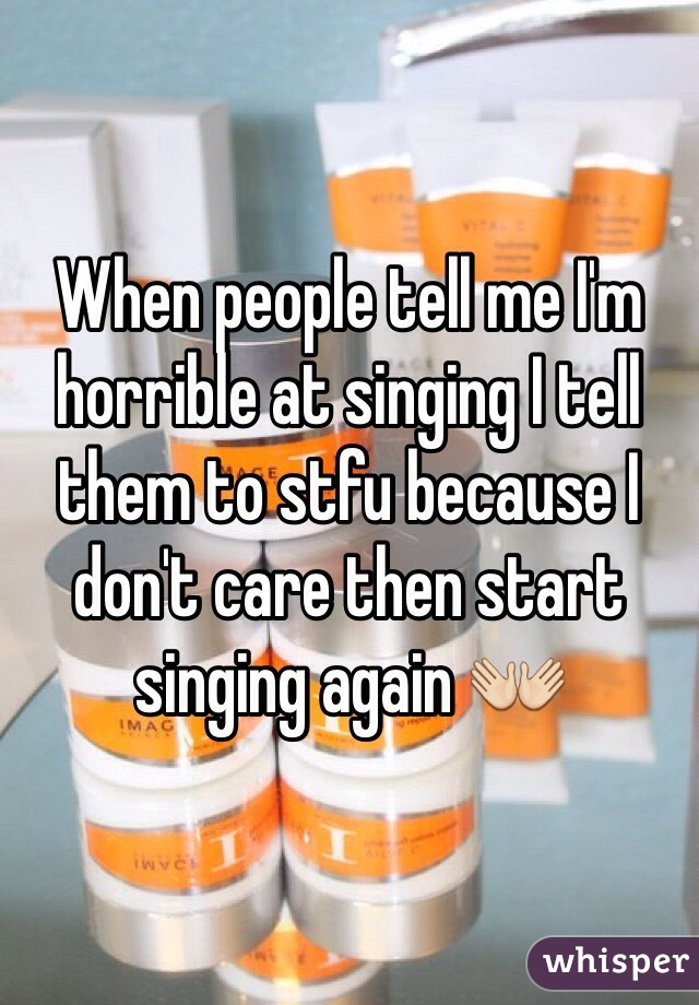 When people tell me I'm horrible at singing I tell them to stfu because I don't care then start singing again 👐