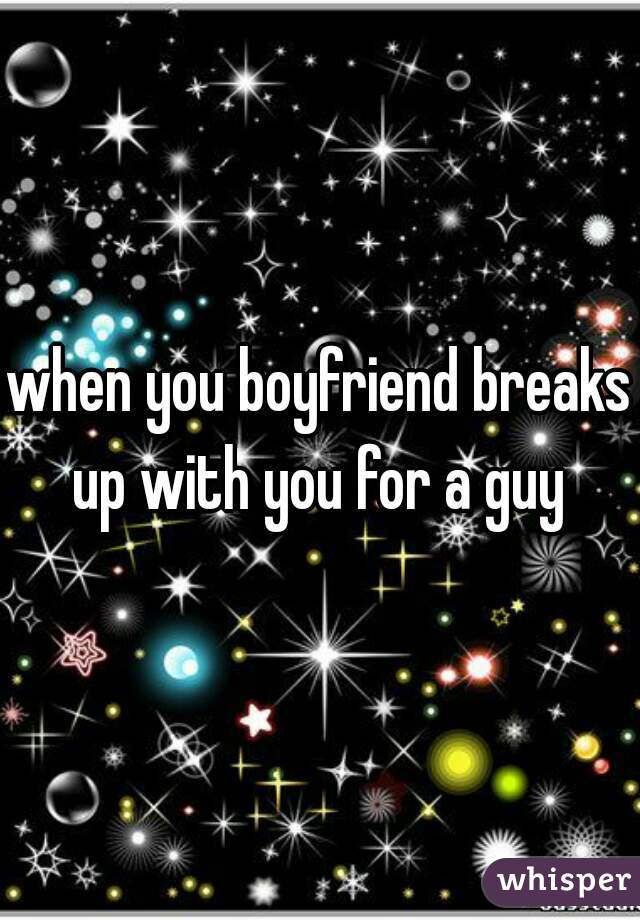 when you boyfriend breaks up with you for a guy