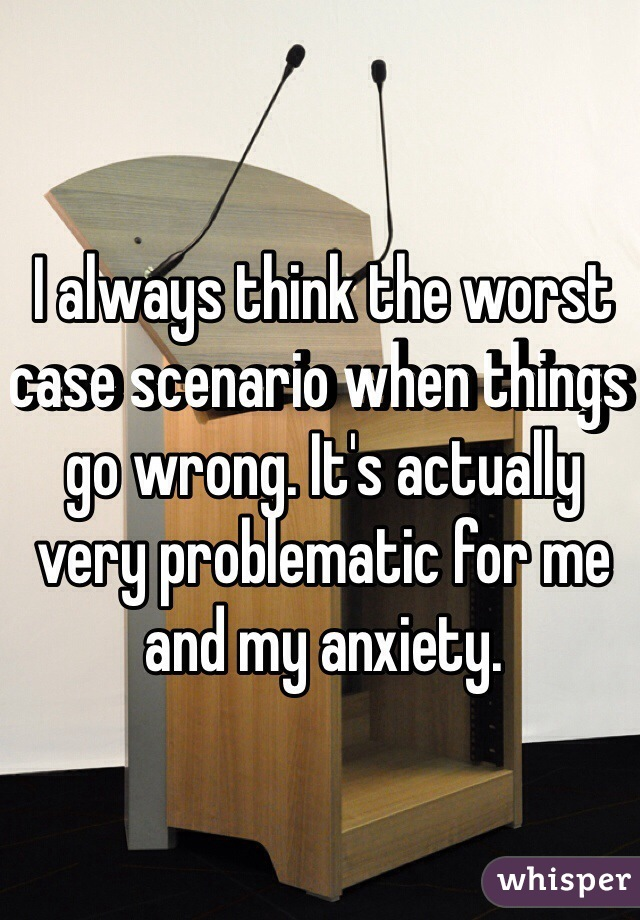 I always think the worst case scenario when things go wrong. It's actually very problematic for me and my anxiety.
