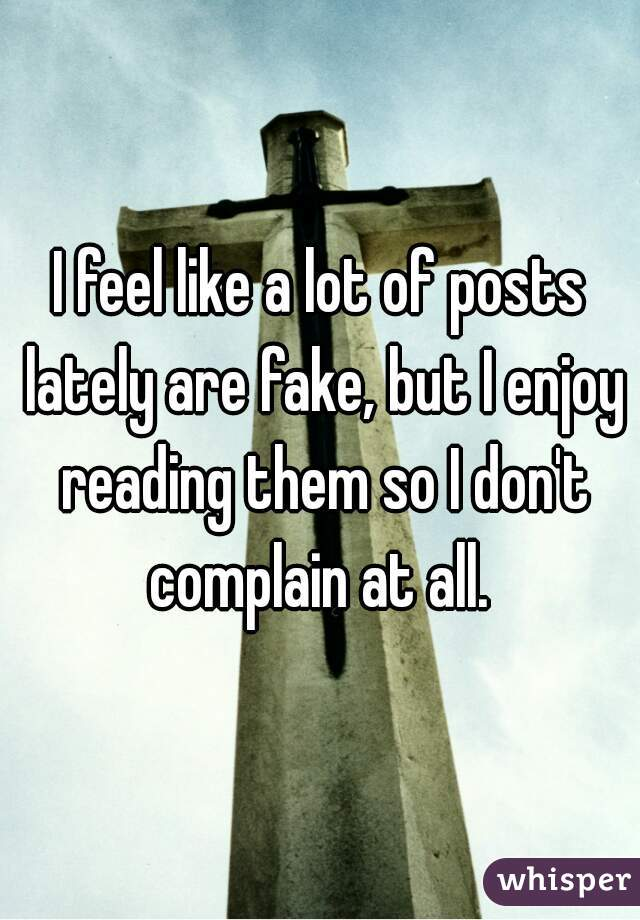 I feel like a lot of posts lately are fake, but I enjoy reading them so I don't complain at all.