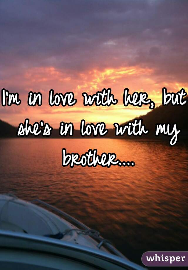 I'm in love with her, but she's in love with my brother....