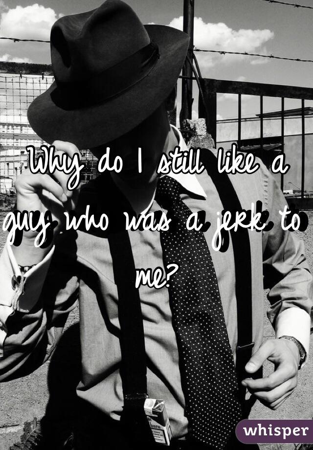 Why do I still like a guy who was a jerk to me?