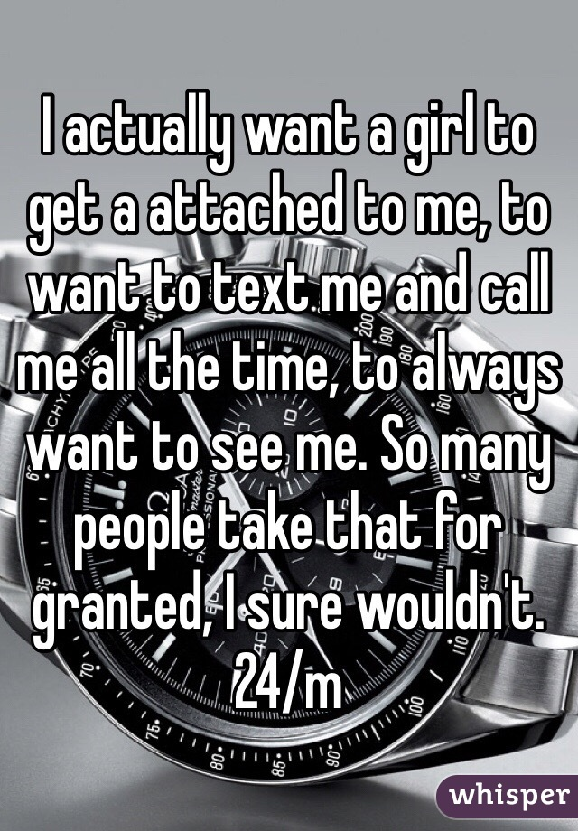 I actually want a girl to get a attached to me, to want to text me and call me all the time, to always want to see me. So many people take that for granted, I sure wouldn't. 24/m