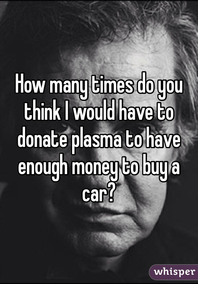 How many times do you think I would have to donate plasma to have enough money to buy a car?