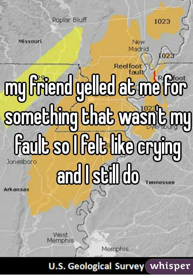 my friend yelled at me for something that wasn't my fault so I felt like crying and I still do