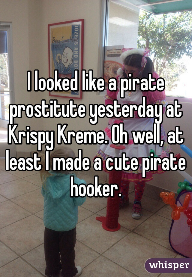 I looked like a pirate prostitute yesterday at Krispy Kreme. Oh well, at least I made a cute pirate hooker.