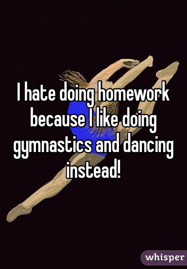 I hate doing homework because I like doing gymnastics and dancing instead!
